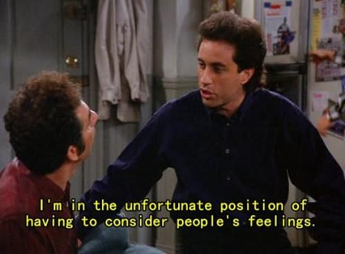 Seinfeld quote - Jerry unfortunately has to consider feelings, 'The Gymnast'