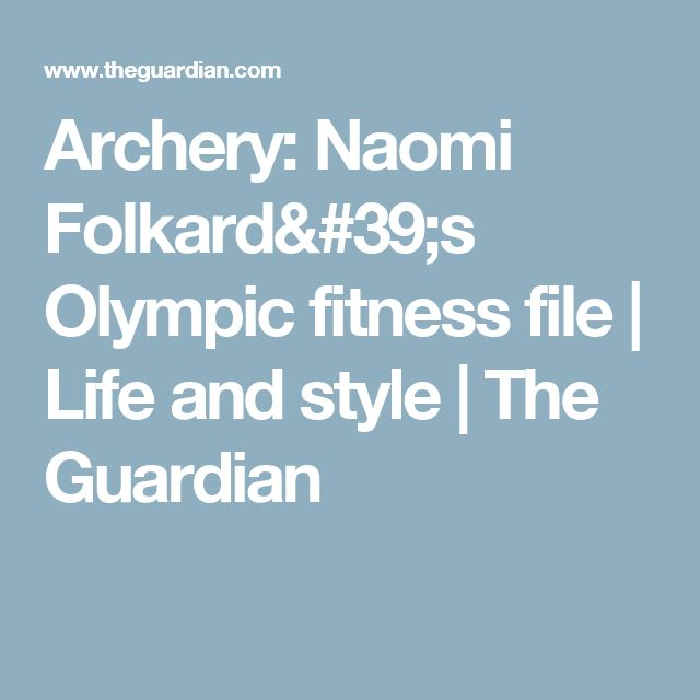 Archery: Naomi Folkard's Olympic fitness file | Life and style | The Guardian