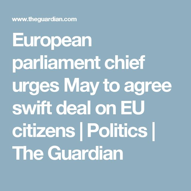 European parliament chief urges May to agree swift deal on EU citizens | Politics | The Guardian