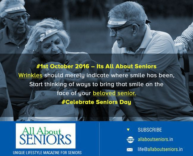 # 1st October 2016 – Its All About Seniors   Wrinkles should merely indicate where smile has been .  Start thinking of ways to bring that smile on the face of your beloved senior.  # Celebrate Seniors Day! Subscribe now!