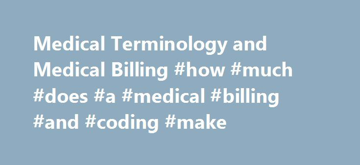 Medical Terminology and Medical Billing #how #much #does #a #medical #billing #and #coding #make http://turkey.nef2.com/medical-terminology-and-medical-billing-how-much-does-a-medical-billing-and-coding-make/  # Medical Terminology and Medical Billing Professional medical billers have mastered the specialized language of medical code, and this code is based on the language of medicine. Medical billers and medical coders need to comfortable using and understanding medical terms in order to…
