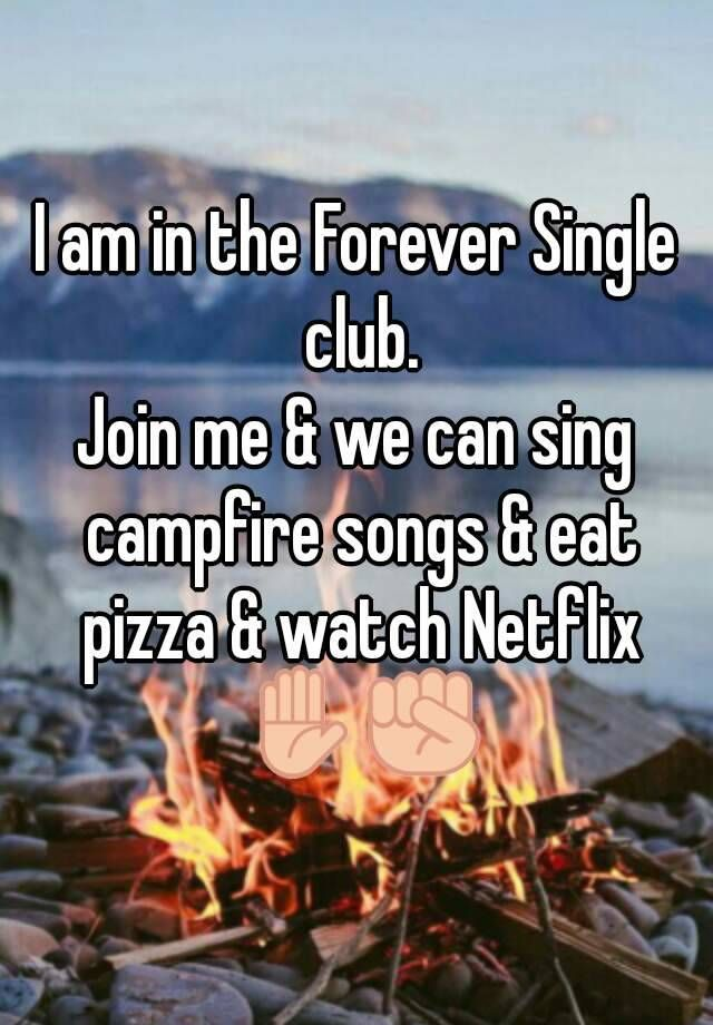 I am in the Forever Single club. Join me & we can sing campfire songs & eat pizza & watch Netflix ✋✊
