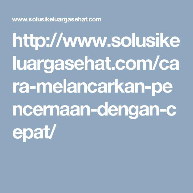 http://www.solusikeluargasehat.com/cara-melancarkan-pencernaan-dengan-cepat/