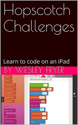 """hopscotch-challenges- FREE ebook by Dr. Wesley Fryer. This is an eBook of challenges for students to complete using the free iPad app, Hopscotch. Hopscotch can be used to introduce students to basic concepts of software coding and computational thinking, since it uses a """"block based"""" programming language similar to """"Scratch software from MIT."""