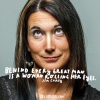 """""""Behind every great man is a woman rolling her eyes."""" - Jim Carey"""