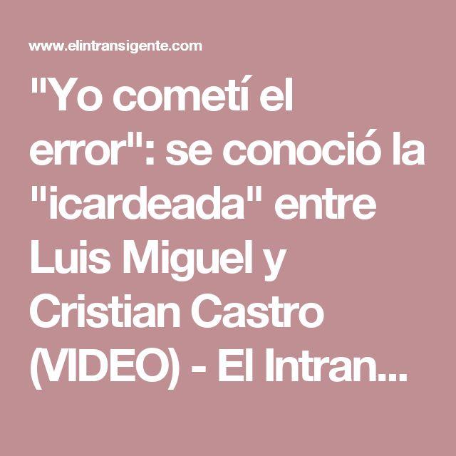 """""""Yo cometí el error"""": se conoció la """"icardeada"""" entre Luis Miguel y Cristian Castro (VIDEO) - El Intransigente"""