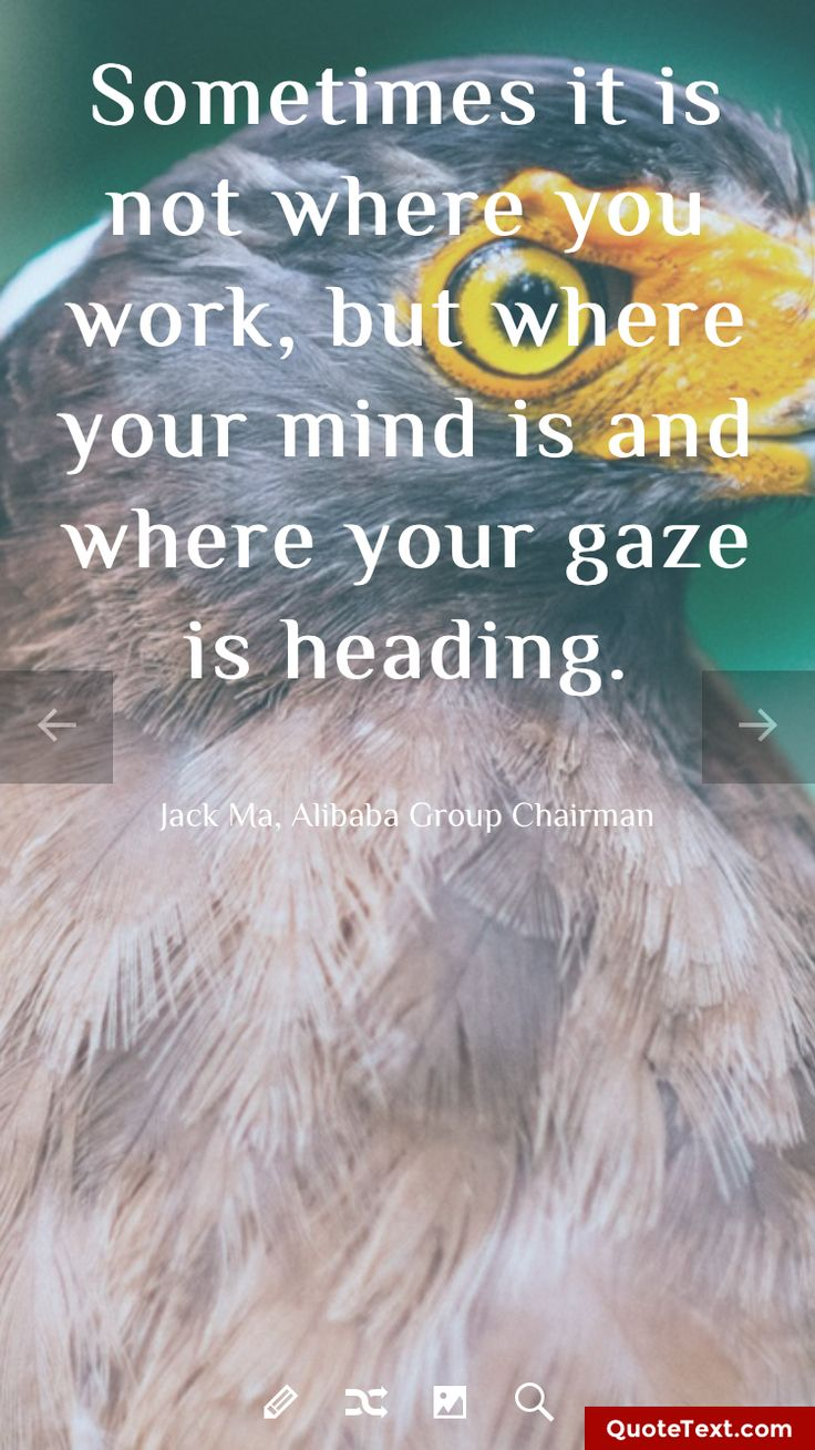 Sometimes it is not where you work, but where your mind is and where your gaze is heading. - Jack Ma, Alibaba Group Chairman