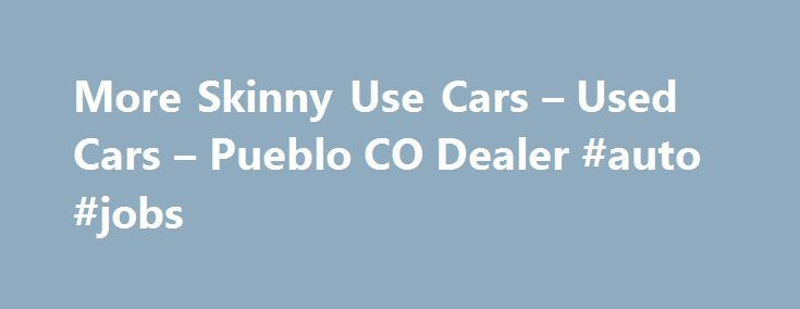 More Skinny Use Cars – Used Cars – Pueblo CO Dealer #auto #jobs http://france.remmont.com/more-skinny-use-cars-used-cars-pueblo-co-dealer-auto-jobs/  #used cars and trucks # More Skinny Use Cars – Pueblo CO, 81003 Late model low milege used cars and trucks. Over 75 years trusted family owned store. More Skinny Use Cars – Pueblo Used Cars, Used Pickup Trucks Serving Colorado Springs Denver Welcome to More Skinny Use Cars of Pueblo CO. Our dealership is located near Pueblo. Although we are a…