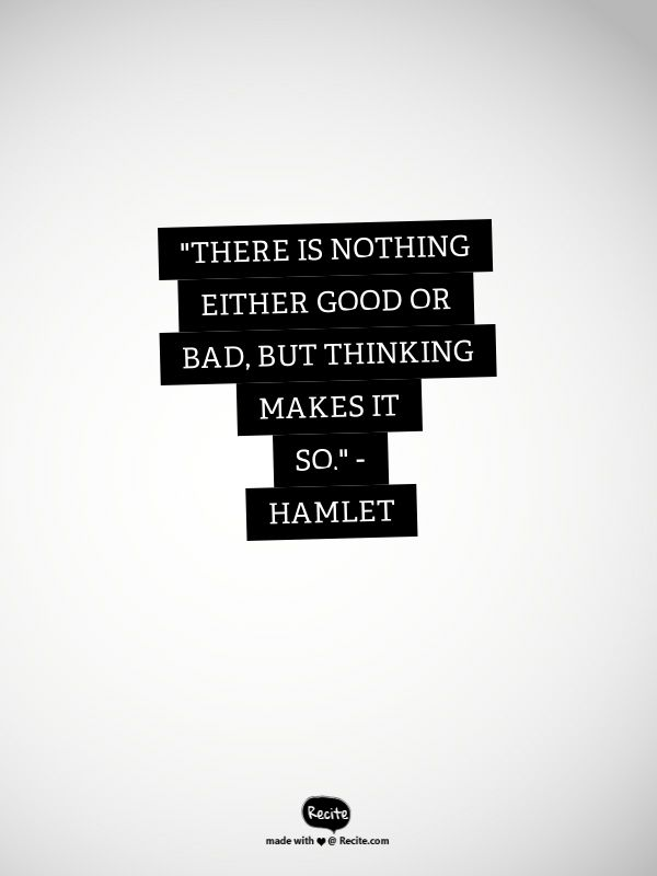 "there is nothing either good nor bad but thinking make it so ""there is nothing either good or bad, but thinking makes it so"" – william shakespeare, ""hamlet"" post written by leo babauta follow me on twitter."