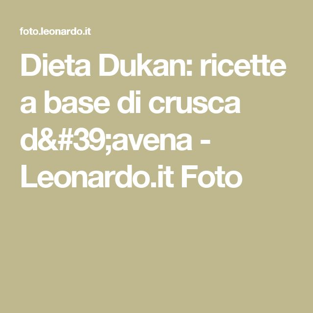 Dieta Dukan: ricette a base di crusca d'avena - Leonardo.it Foto
