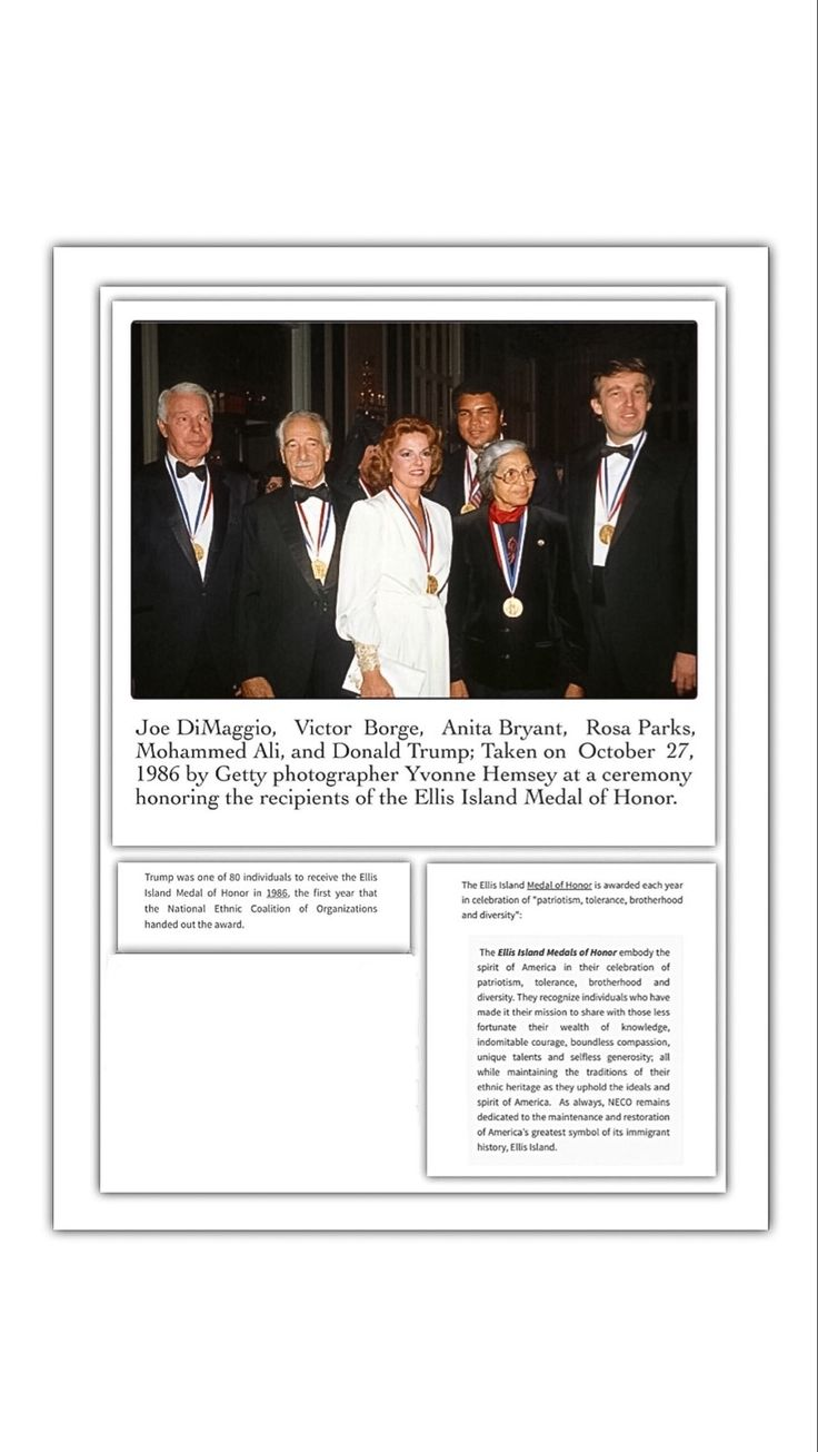Joe DiMaggio, Victor Borge, Anita Bryant, Rosa Parks, Mohammed Ali, and Donald Trump; Taken on  October  27, 1986 by Getty photographer Yvonne Hemsey at a ceremony honoring the recipients of the Ellis Island Medal of Honor.