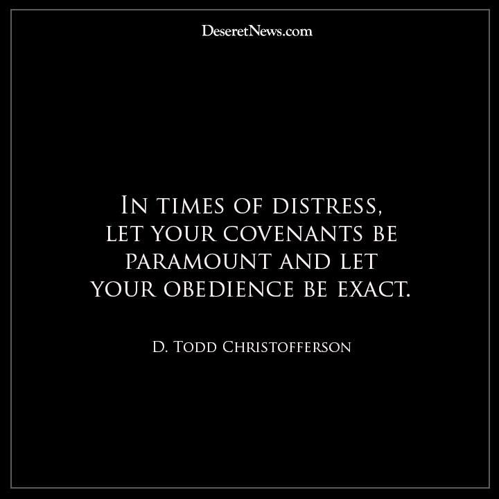 In times of distress, let your covenants be paramount and let your obedience be exact. -D. Todd Christofferson.