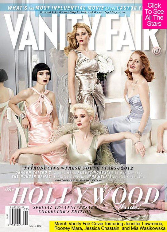 'Vanity Fair' Reveals Hottest Young Actresses Of 2012 -- Where's Kristen Stewart?  Rooney Mara (The Girl with the Dragon Tattoo) Mia Wasikowska (Albert Nobbs) Jennifer Lawrence (The Hunger Games) Jessica Chastain (The Help) Elizabeth Olsen (Martha Marcy May Marlene) Adepero Oduye (Pariah) Shailene Woodley (The Descendants) Paula Patton (Mission: Impossible – Ghost Protocol) Felicity Jones (Like Crazy) Lily Collins (Mirror Mirror) Brit Marling (Arbitrage)