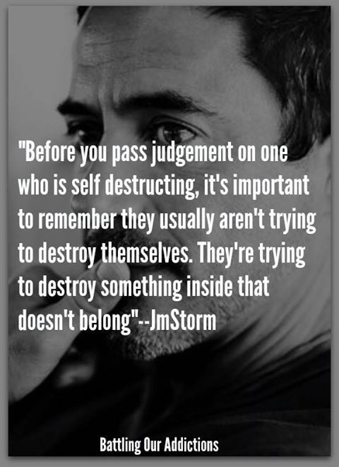 Before you pass judgement on one who is self destructing, it's important to remember they usually aren't trying to destroy themselves. They're trying to destroy something inside that doesn't belong.