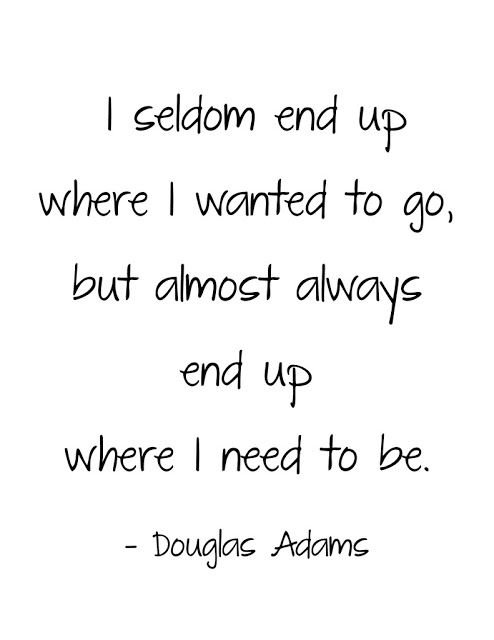 I seldom end up where I wanted to go, but almost always end up where I need to be. - Douglas Adams Quotes