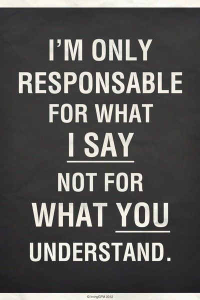 """Your responsibility to other people is in your intent and actions, not in their interpretations."" ~ 55 Concepts. You do your best to be clear but people often hear through their beliefs and patterns and for that you cannot be responsible."