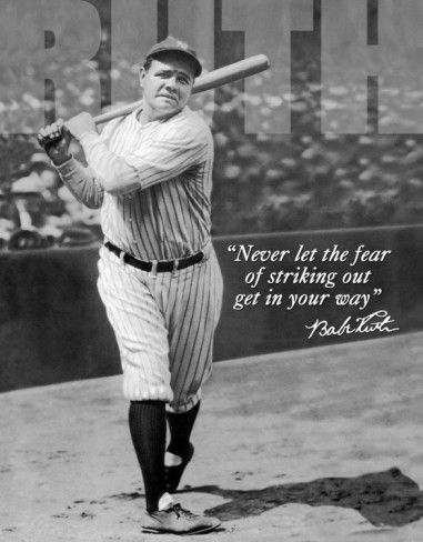 """Never let the fear of striking out get in your way.""- Babe Ruth