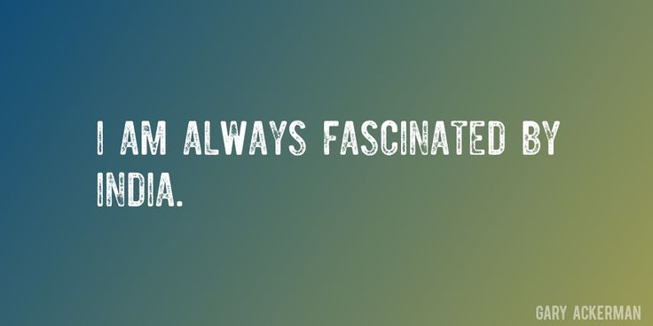 Quote by Gary Ackerman => I am always fascinated by India.