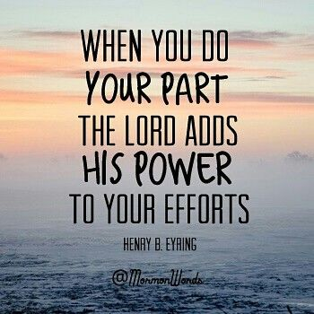 When you do your part, the Lord adds His Power to your efforts. -Henry B. Eyring