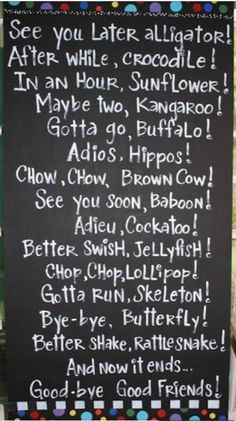 See you Later, Alligator! After while, Crocodile! In an Hour, Sunflower! Maybe two, Kangaroo! Gotta go, Buffalo! Adios, Hippos! Chow, Chow, Brown Cow! See you soon, Baboon! Adiou, Cockatoo! Better Swish, Jellyfish! Chop, Chop, Lollipop! Gotta Run, Skeleton! Bye-Bye, Butterfly! Better Shake, Rattlesnake! And now it's the end... Goody-bye, Good Friends!