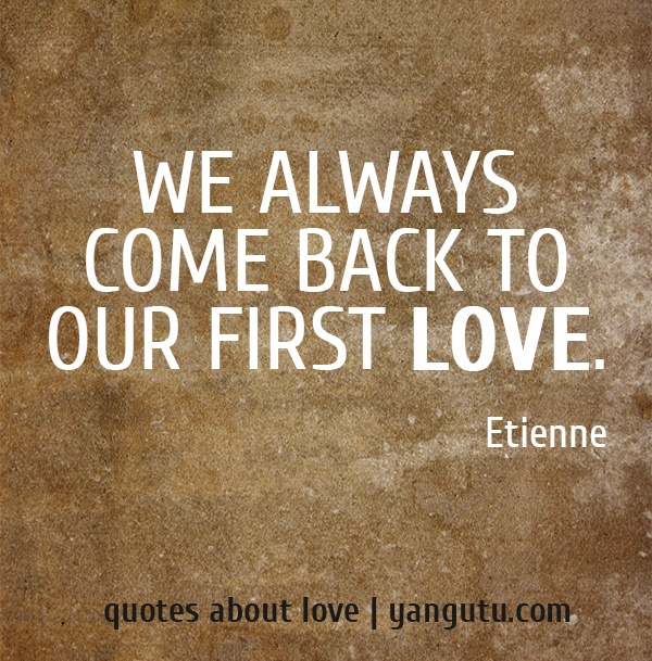 We always come back to our first love, ~ Etienne <3 Quotes about love #quotes, #love, #sayings, https://apps.facebook.com/yangutu