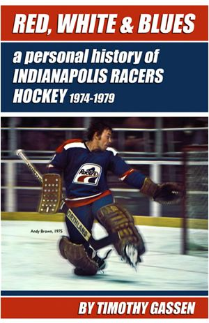 RED WHITE&BLUES a personal history of INDIANAPOLIS RACERS HOCKEY 1974-1979 BY TIMOTHY GASSEN