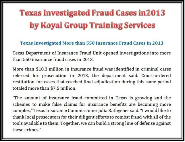 Texas Investigated Insurance Fraud Cases in 2013 by Koyal Group Training Services  http://koyaltraininggroup.org/ Texas Investigated More than 550 Insurance Fraud Cases in 2013 http://www.insurancejournal.com/news/southcentral/2014/04/28/327471.htm