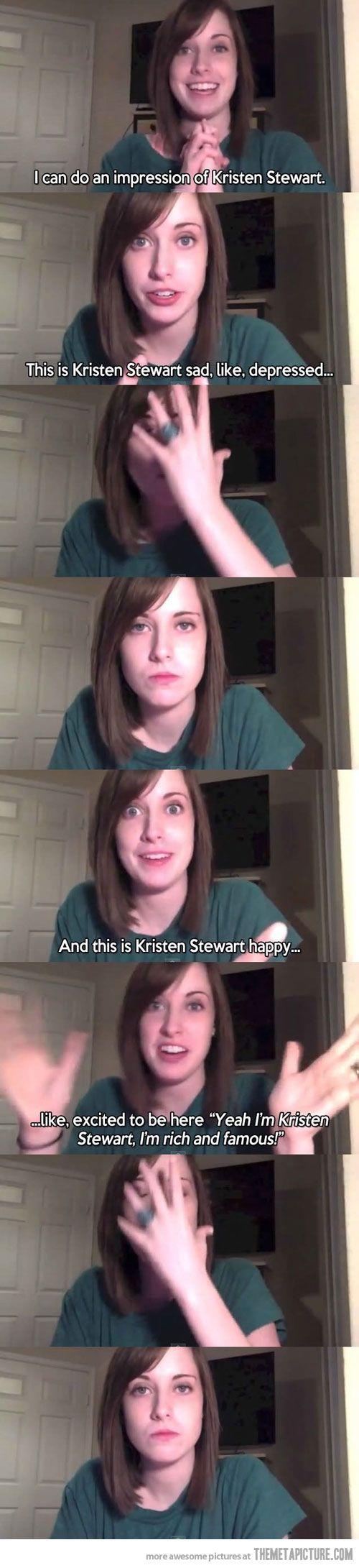 Overly Attached Girlfriend's impression of Kristen Stewart…