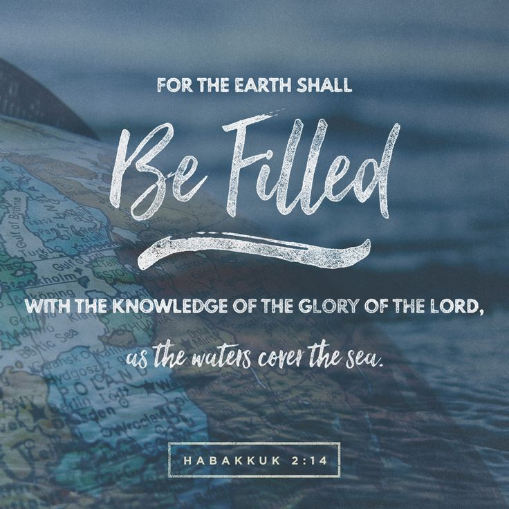 For the earth shall be filled with the knowledge of the glory of the Lord, as the waters cover the sea. Habakuk 2:14 www.bible.com, www.internationaldayofthebible.com