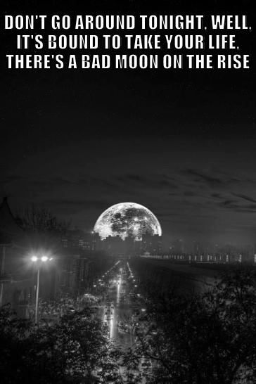 """I see a bad moon rising. I see trouble on the way, I see earthquakes & lightning I see bad times today!"" -Bad Moon Rising 
