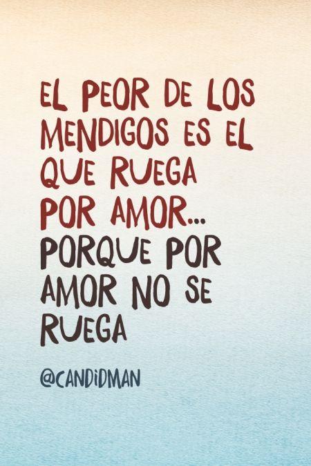 """""""El peor de los #Mendigos es el que ruega por #Amor... Porque por amor no se ruega"""". #Citas #Frases @candidman"""