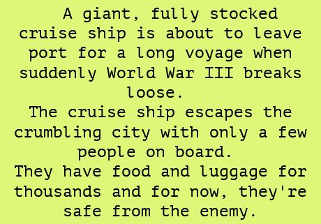 A giant, fully stocked cruise ship is about to leave port for a long voyage when WWIII breaks out. The cruise ship escapes the crumbling city with only a few people on board. They have food and luggage for thousands and for now, they're safe from the enemy.