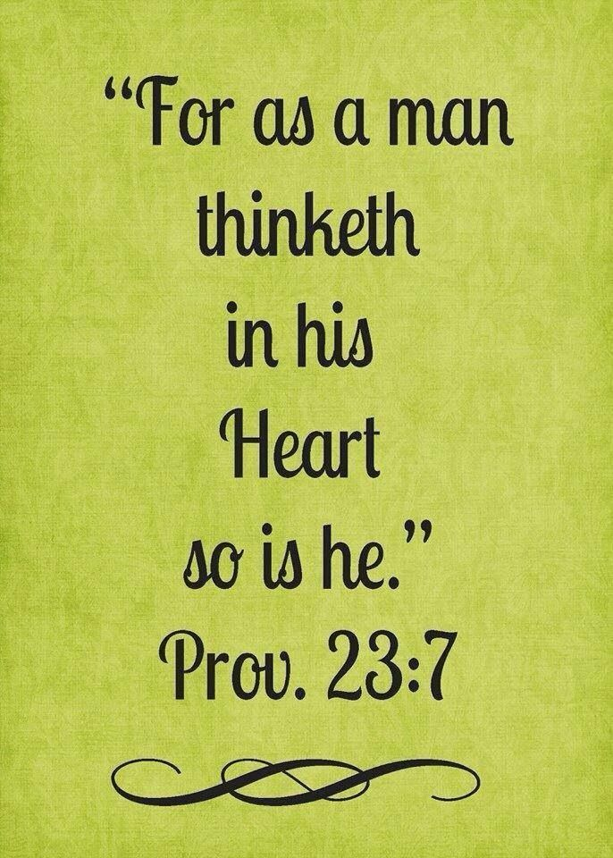 "For as a man thinketh in his heart so is he."" Proverbs 23:7 ..."