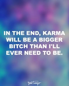 """In the end, karma will be a bigger bitch than I'll ever need to be."""