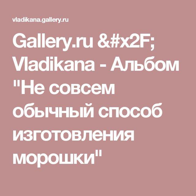 """Gallery.ru / Vladikana - Альбом """"Не совсем обычный способ изготовления морошки"""""""