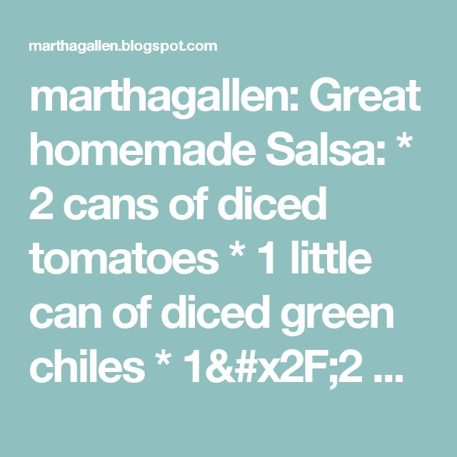 marthagallen: Great homemade Salsa: * 2 cans of diced tomatoes * 1 little can of diced green chiles * 1/2 bunch cilantro, chopped * 1 clove of garlic, minced, or garlic powder * 3-4 whole green onions (stem included) chopped up * Couple shakes of red pepper flakes * 1 tsp of salt Blend it all together minus the tomatoes, then add the tomatoes and blend a little to mince the tomatoes. Delicious! - Tastes just like restaurant salsa!
