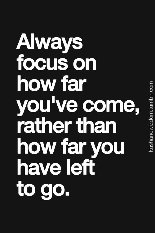 Always focus on how far youve come, rather than how far you have left to go.