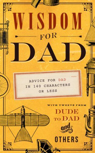 Wisdom for Dad: Advice for Dad In 140 Characters or Less by Hugh Weber,http://www.amazon.com/dp/1939629950/ref=cm_sw_r_pi_dp_1gtttb04X9Y6P8FQ