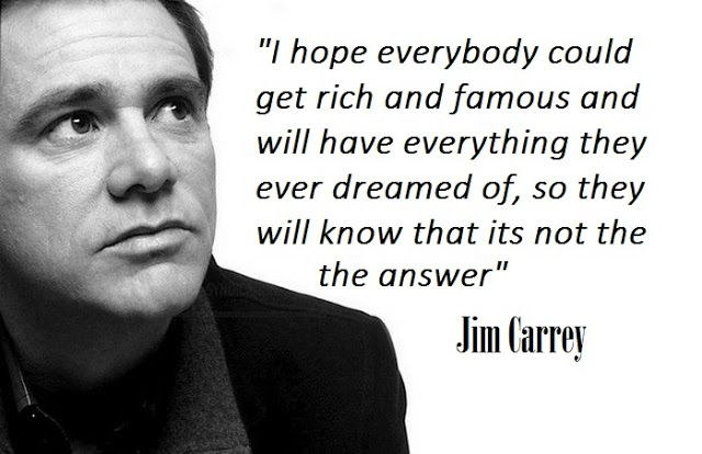 "The World Best Quotes: ""I hope everybody could get rich and famous and will have everything they ever dreamed of, so they will know that its not the answer."" - Jim Carrey"