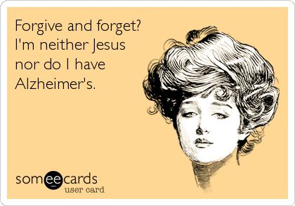Forgive and forget? I'm neither Jesus nor do I have Alzheimer's. | Confession Ecard | someecards.com