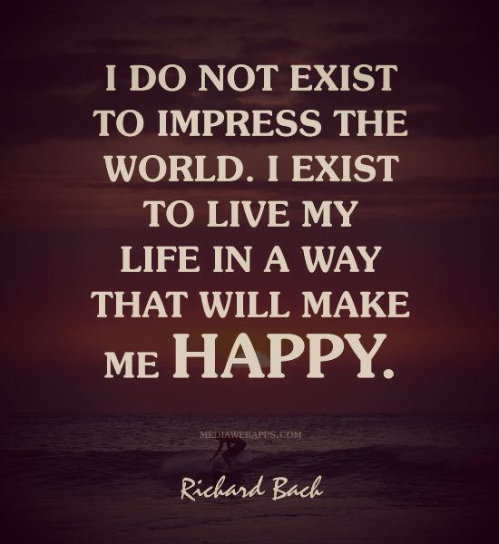 Living My Life Quotes: I Do Not Exist To Impress The World. I Exist To Live My