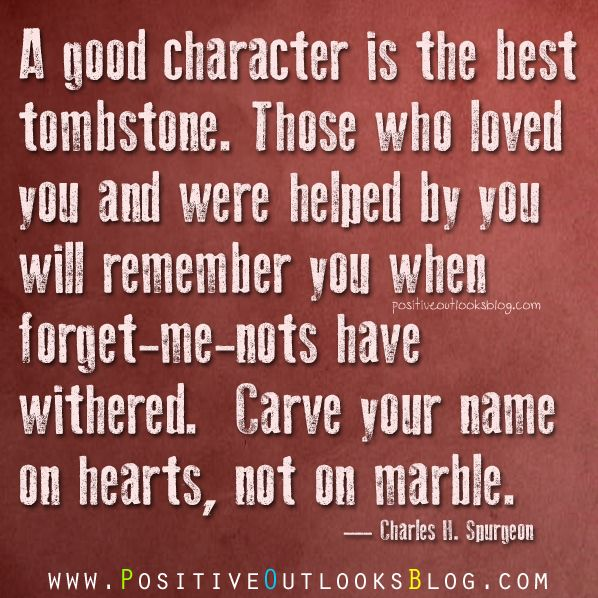 A good character is the best tombstone... carve your name on hearts, not on mable.