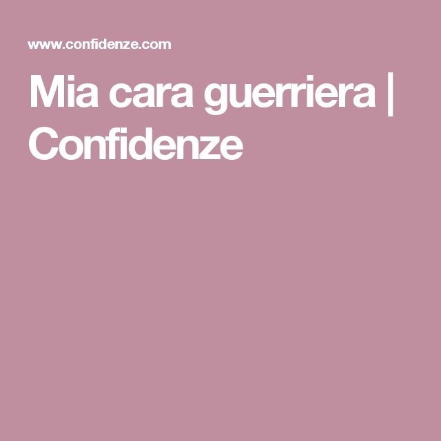 Mia cara guerriera   Confidenze