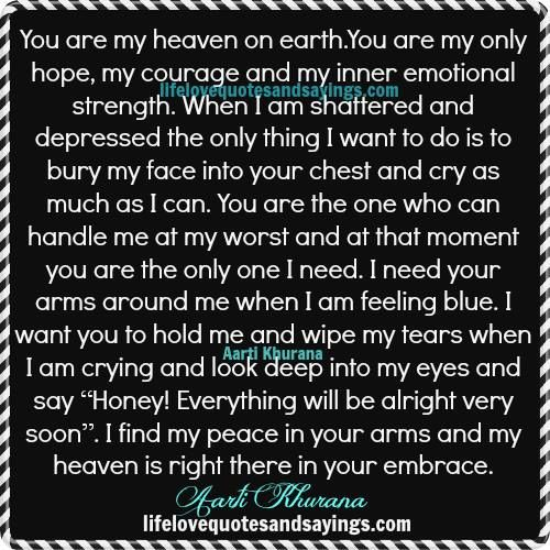 You are my heaven on earth.You are my only hope, my courage and my inner emotional strength. When I am shattered and depressed the only thing I want to do is to bury my face into your chest and cry as much as I can. You are the one who can handle me at my …