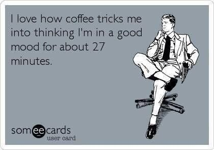 """""""I know how coffee tricks me into thinking I'm in a good mood for about 27 Minutes."""" #coffee #coffeehumor #coffeequotes"""