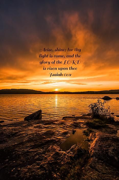 Arise, shine; for thy light is come, and the glory of the LORD is risen upon thee Isaiah 60:1