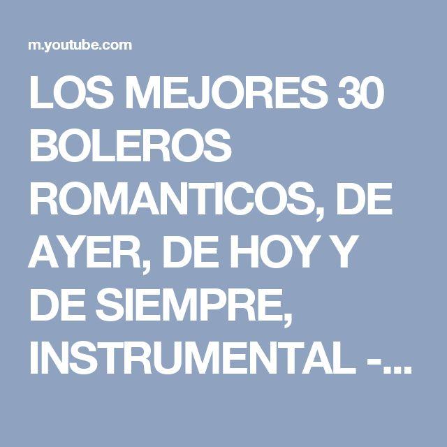 LOS MEJORES 30 BOLEROS ROMANTICOS, DE AYER, DE HOY Y DE SIEMPRE, INSTRUMENTAL - YouTube
