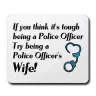 If you think it's tough being a Police Officer, try being a Police Officer's Wife!