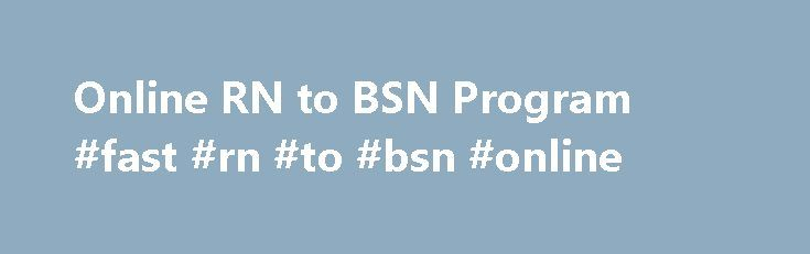 Online RN to BSN Program #fast #rn #to #bsn #online http://arizona.nef2.com/online-rn-to-bsn-program-fast-rn-to-bsn-online/  # RN to BSN Online Program Program Tuition: $7,793.40** As the need for nurses with a BSN continues to grow, so do your career opportunities. Earning your BSN gives you the freedom to pursue leadership opportunities in nursing. In LSUA's online RN to BSN program, you will: Focus on quality care and case management of vulnerable populations in acute care Participate in…
