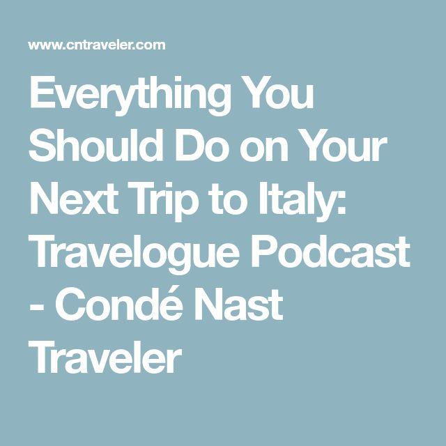 Everything You Should Do on Your Next Trip to Italy: Travelogue Podcast - Condé Nast Traveler